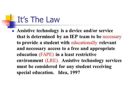It's The Law Assistive technology is a device and/or service that is determined by an IEP team to be necessary to provide a student with educationally.