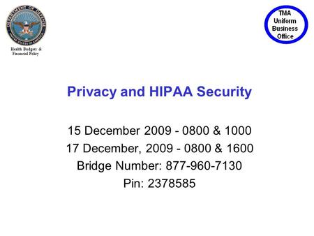 Health Budgets & Financial Policy Privacy and HIPAA Security 15 December 2009 - 0800 & 1000 17 December, 2009 - 0800 & 1600 Bridge Number: 877-960-7130.