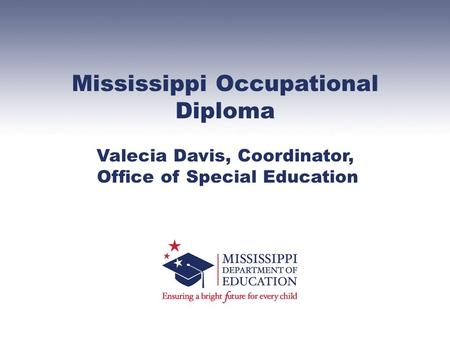 Mississippi Occupational Diploma Valecia Davis, Coordinator, Office of Special Education.