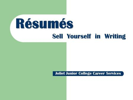 Résumés Sell Yourself in Writing Joliet Junior College Career Services.