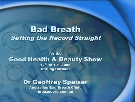 Bad Breath Setting the Record Straight for the Good Health & Beauty Show 17 th to 19 th June Darling Harbour Dr Geoffrey Speiser Australian Bad Breath.