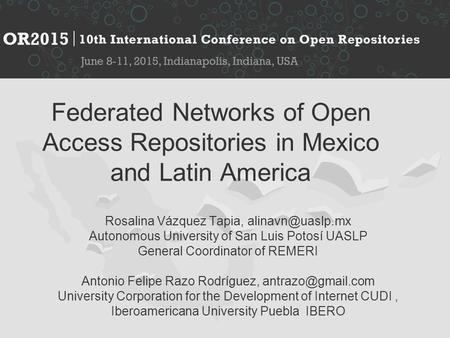 Federated Networks of Open Access Repositories in Mexico and Latin America Rosalina Vázquez Tapia, Autonomous University of San Luis Potosí.
