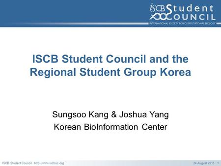 24 August 2015 · 1ISCB Student Council ·  ISCB Student Council and the Regional Student Group Korea Sungsoo Kang & Joshua Yang Korean.