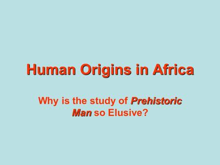 Human Origins in Africa Prehistoric Man Why is the study of Prehistoric Man so Elusive?