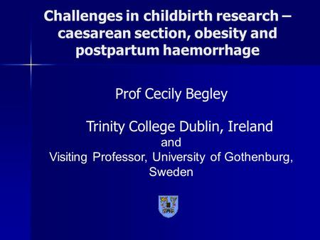 Challenges in childbirth research – caesarean section, obesity and postpartum haemorrhage Prof Cecily Begley Trinity College Dublin, Ireland and Visiting.