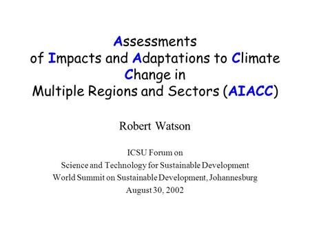 Assessments of Impacts and Adaptations to Climate Change in Multiple Regions and Sectors (AIACC) Robert Watson ICSU Forum on Science and Technology for.