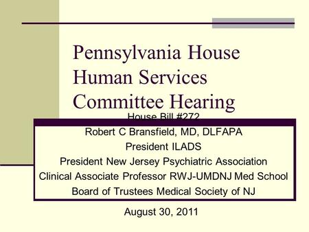 Pennsylvania House Human Services Committee Hearing House Bill #272 Robert C Bransfield, MD, DLFAPA President ILADS President New Jersey Psychiatric Association.