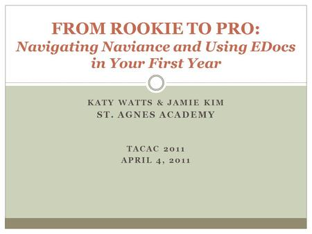 KATY WATTS & JAMIE KIM ST. AGNES ACADEMY TACAC 2011 APRIL 4, 2011 FROM ROOKIE TO PRO: Navigating Naviance and Using EDocs in Your First Year.