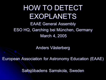 HOW TO DETECT EXOPLANETS EAAE General Assembly ESO HQ, Garching bei München, Germany March 4, 2005 March 4, 2005 Anders Västerberg European Association.