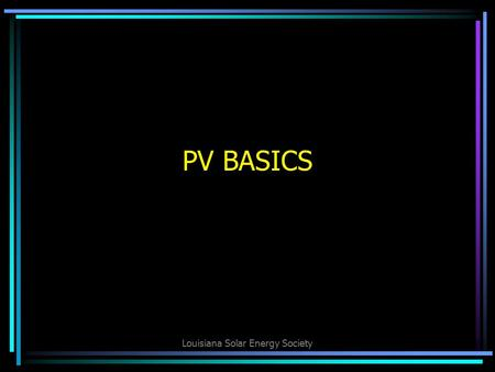Louisiana Solar Energy Society PV BASICS. Louisiana Solar Energy Society Three Types of Solar: 1.Photovoltaic (PV and PVL) 2.Solar Thermal 3.Solar Pool.