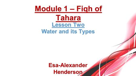 Lesson TwoLesson Two Water and its TypesWater and its Types Esa-Alexander Henderson Module 1 – Fiqh of Tahara.