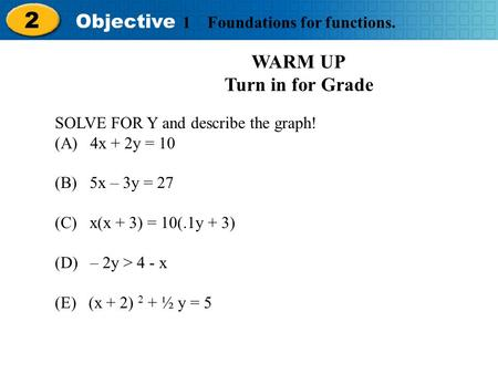Holt Algebra 2 2 Objective 1 Foundations for functions. WARM UP Turn in for Grade SOLVE FOR Y and describe the graph! (A) 4x + 2y = 10 (B) 5x – 3y = 27.