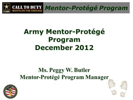 Mentor-Protégé Program Army Mentor-Protégé Program December 2012 Ms. Peggy W. Butler Mentor-Protégé Program Manager.