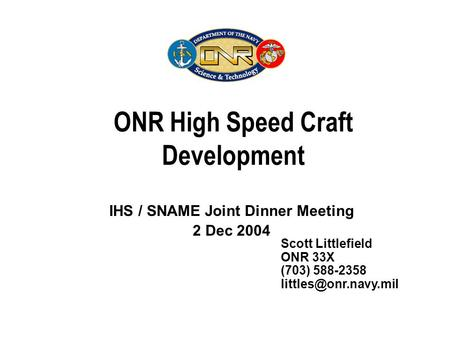 ONR High Speed Craft Development IHS / SNAME Joint Dinner Meeting 2 Dec 2004 Scott Littlefield ONR 33X (703) 588-2358