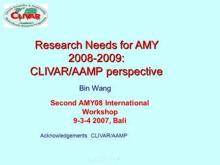 LASG/IAP Research Needs for AMY 2008-2009: CLIVAR/AAMP perspective Second AMY08 International Workshop 9-3-4 2007, Bali Bin Wang Acknowledgements: CLIVAR/AAMP.