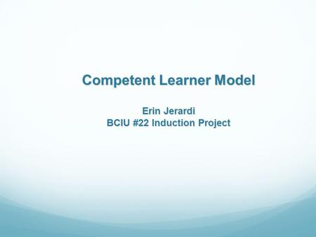 Competent Learner Model Erin Jerardi BCIU #22 Induction Project.