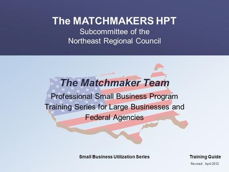 The MATCHMAKERS HPT Subcommittee of the Northeast Regional Council Small Business Utilization SeriesTraining Guide The Matchmaker Team Professional Small.