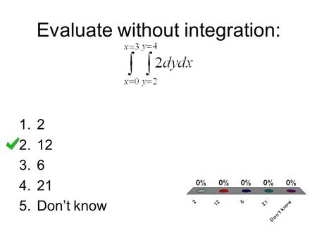 Evaluate without integration: 1.2 2.12 3.6 4.21 5.Don't know.