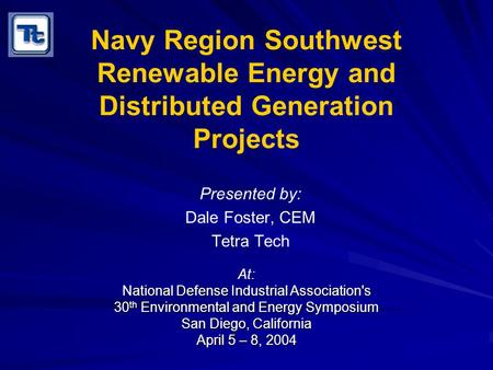 Navy Region Southwest Renewable Energy and Distributed Generation Projects Presented by: Dale Foster, CEM Tetra Tech At: National Defense Industrial Association's.