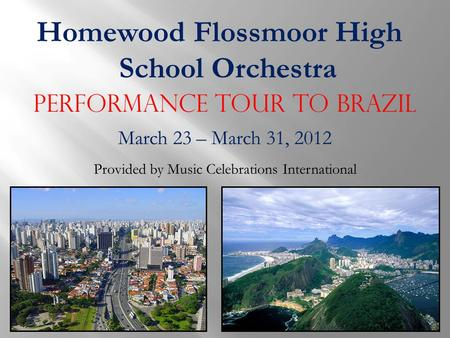 Homewood Flossmoor High School Orchestra Performance Tour to Brazil March 23 – March 31, 2012 Provided by Music Celebrations International.