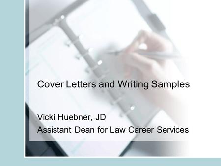 Cover Letters and Writing Samples Vicki Huebner, JD Assistant Dean for Law Career Services.