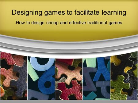 Designing games to facilitate learning How to design cheap and effective traditional games.