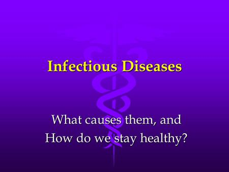 Infectious Diseases What causes them, and How do we stay healthy?
