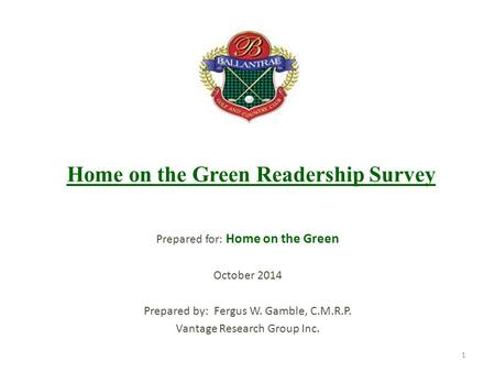 Home on the Green Readership Survey Prepared for: Home on the Green October 2014 Prepared by: Fergus W. Gamble, C.M.R.P. Vantage Research Group Inc. 1.