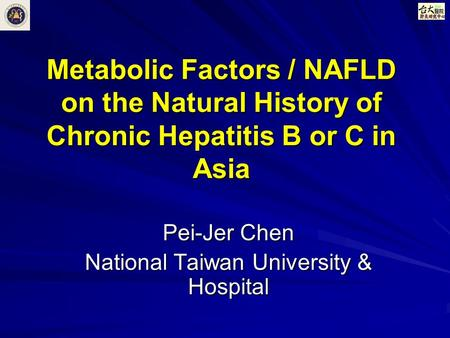 Metabolic Factors / NAFLD on the Natural History of Chronic Hepatitis B or C in Asia Pei-Jer Chen National Taiwan University & Hospital.