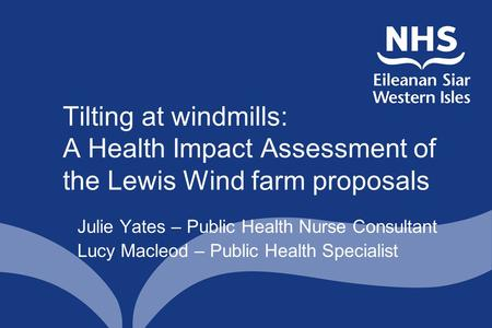 Tilting at windmills: A Health Impact Assessment of the Lewis Wind farm proposals Julie Yates – Public Health Nurse Consultant Lucy Macleod – Public Health.