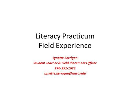 Literacy Practicum Field Experience Lynette Kerrigan Student Teacher & Field Placement Officer 970-351-1623