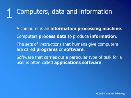 GCSE Information Technology <strong>Computers</strong>, data <strong>and</strong> information 1 A <strong>computer</strong> is an information processing machine. <strong>Computers</strong> process data to produce information.