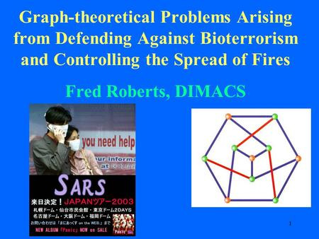 1 Graph-theoretical Problems Arising from Defending Against Bioterrorism and Controlling the Spread of Fires Fred Roberts, DIMACS.