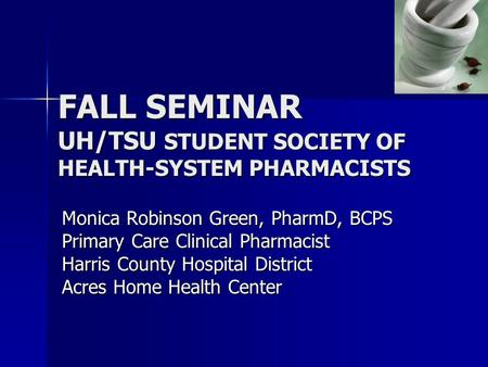 FALL SEMINAR UH/TSU STUDENT SOCIETY OF HEALTH-SYSTEM PHARMACISTS Monica Robinson Green, PharmD, BCPS Primary Care Clinical Pharmacist Harris County Hospital.