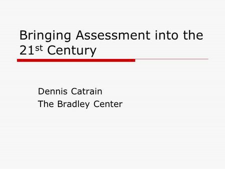 Bringing Assessment into the 21 st Century Dennis Catrain The Bradley Center.