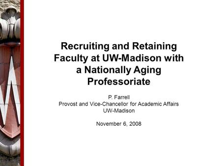 Recruiting and Retaining Faculty at UW-Madison with a Nationally Aging Professoriate P. Farrell Provost and Vice-Chancellor for Academic Affairs UW-Madison.