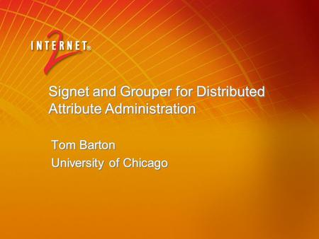 Signet and Grouper for Distributed Attribute Administration Tom Barton University of Chicago Tom Barton University of Chicago.