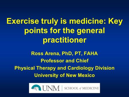 Exercise truly is medicine: Key points for the general practitioner Ross Arena, PhD, PT, FAHA Professor and Chief Physical Therapy and Cardiology Division.