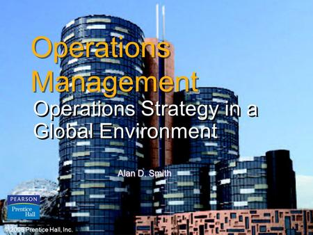 © 2006 Prentice Hall, Inc.2 – 1 Operations <strong>Management</strong> Operations Strategy in a Global Environment © 2006 Prentice Hall, Inc. Alan D. Smith.