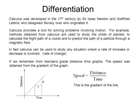 Differentiation Calculus was developed in the 17 th century by Sir Issac Newton and Gottfried Leibniz who disagreed fiercely over who originated it. Calculus.