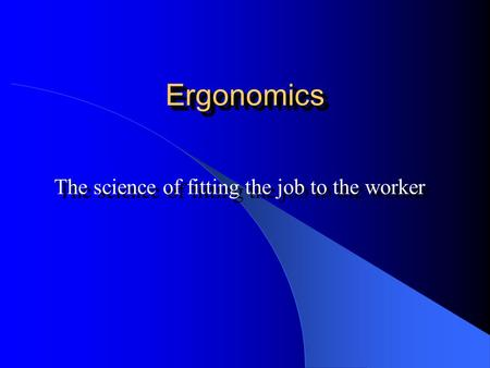 ErgonomicsErgonomics The science of fitting the job to the worker.