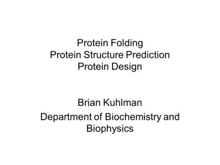 Protein Folding Protein Structure Prediction Protein Design Brian Kuhlman Department of Biochemistry and Biophysics.