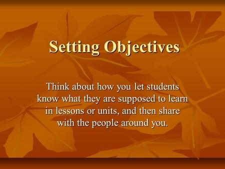 Setting Objectives Think about how you let students know what they are supposed to learn in lessons or units, and then share with the people around you.