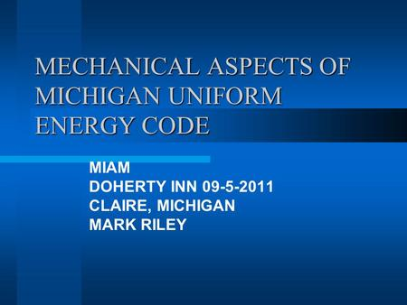 MECHANICAL ASPECTS OF MICHIGAN UNIFORM ENERGY CODE MIAM DOHERTY INN 09-5-2011 CLAIRE, MICHIGAN MARK RILEY.