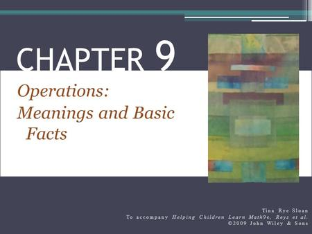 Operations: Meanings and Basic Facts CHAPTER 9 Tina Rye Sloan To accompany Helping Children Learn Math9e, Reys et al. ©2009 John Wiley & Sons.