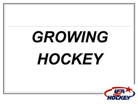 GROWING HOCKEY. USA Hockey Membership Numbers  347,679 youth players  57,549 total female players  Youth players up (+3,041)  49,843 mites (-338)