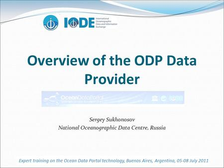 Overview of the ODP Data Provider Sergey Sukhonosov National Oceanographic Data Centre, Russia Expert training on the Ocean Data Portal technology, Buenos.