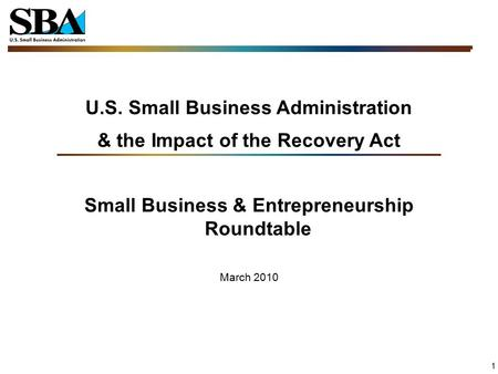 1 U.S. Small Business Administration & the Impact of the Recovery Act Small Business & Entrepreneurship Roundtable March 2010.