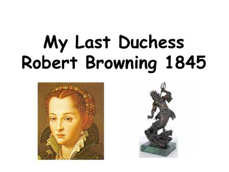 My Last Duchess Robert Browning 1845. Ferrara That's my last Duchess painted on the wall, Looking as if she were alive. I call That piece a wonder, now: