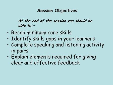 Session Objectives At the end of the session you should be able to:- Recap minimum core skills Identify skills gaps in your learners Complete speaking.